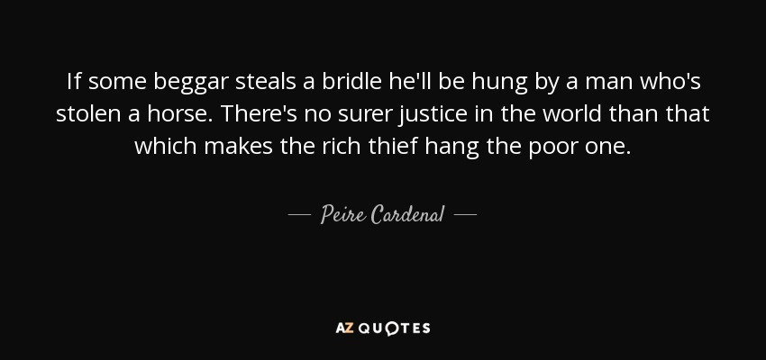 If some beggar steals a bridle he'll be hung by a man who's stolen a horse. There's no surer justice in the world than that which makes the rich thief hang the poor one. - Peire Cardenal