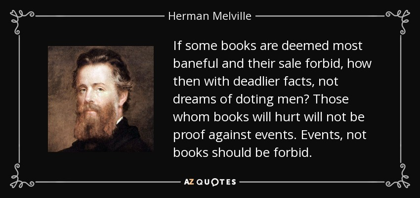 If some books are deemed most baneful and their sale forbid, how then with deadlier facts, not dreams of doting men? Those whom books will hurt will not be proof against events. Events, not books should be forbid. - Herman Melville