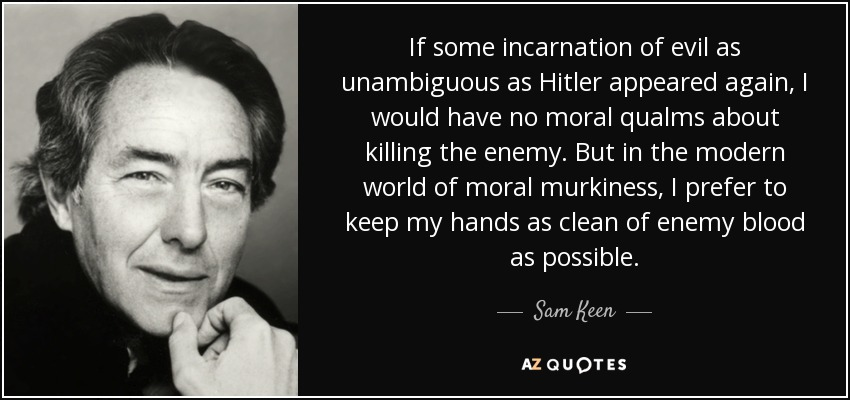 If some incarnation of evil as unambiguous as Hitler appeared again, I would have no moral qualms about killing the enemy. But in the modern world of moral murkiness, I prefer to keep my hands as clean of enemy blood as possible. - Sam Keen