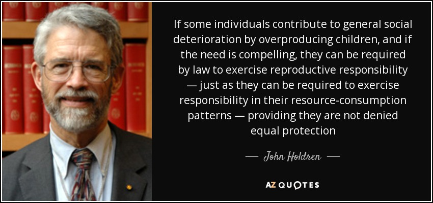 If some individuals contribute to general social deterioration by overproducing children, and if the need is compelling, they can be required by law to exercise reproductive responsibility — just as they can be required to exercise responsibility in their resource-consumption patterns — providing they are not denied equal protection - John Holdren