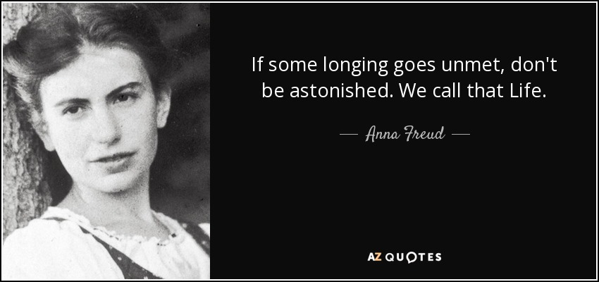 If some longing goes unmet, don't be astonished. We call that Life. - Anna Freud