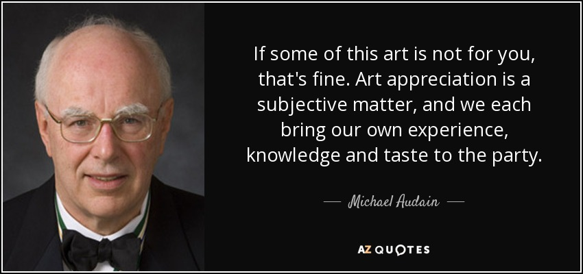 If some of this art is not for you, that's fine. Art appreciation is a subjective matter, and we each bring our own experience, knowledge and taste to the party. - Michael Audain