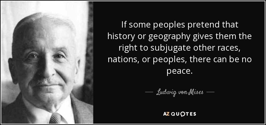 If some peoples pretend that history or geography gives them the right to subjugate other races, nations, or peoples, there can be no peace. - Ludwig von Mises