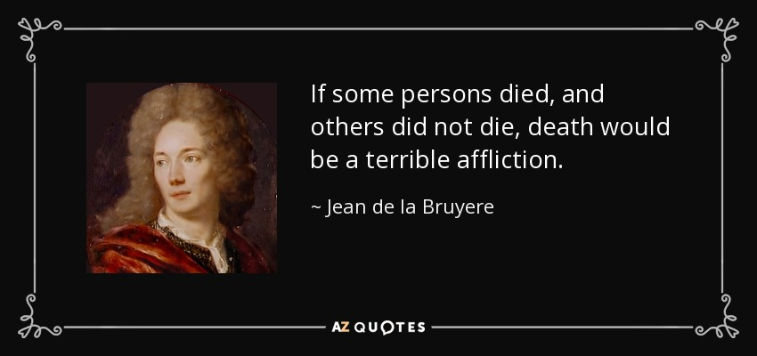 If some persons died, and others did not die, death would be a terrible affliction. - Jean de la Bruyere