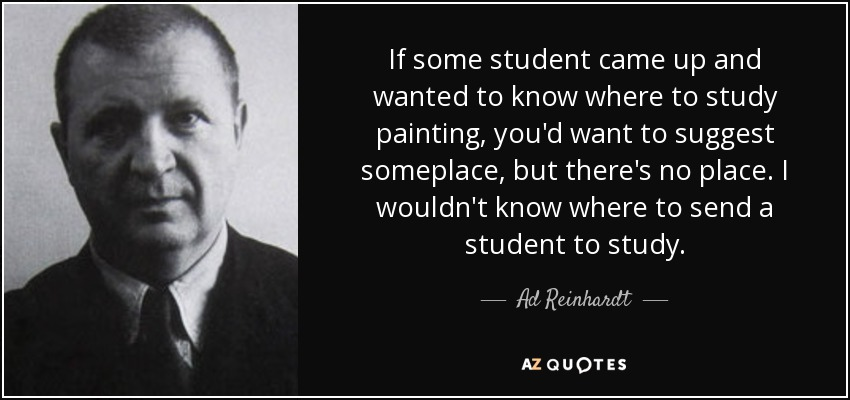 If some student came up and wanted to know where to study painting, you'd want to suggest someplace, but there's no place. I wouldn't know where to send a student to study. - Ad Reinhardt