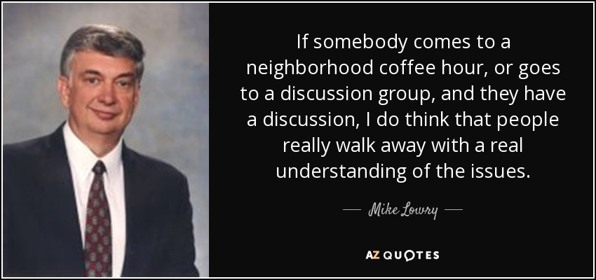 If somebody comes to a neighborhood coffee hour, or goes to a discussion group, and they have a discussion, I do think that people really walk away with a real understanding of the issues. - Mike Lowry