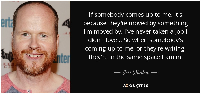 If somebody comes up to me, it's because they're moved by something I'm moved by. I've never taken a job I didn't love... So when somebody's coming up to me, or they're writing, they're in the same space I am in. - Joss Whedon