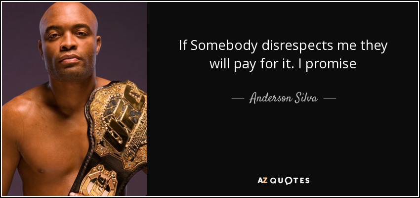 If Somebody disrespects me they will pay for it. I promise - Anderson Silva
