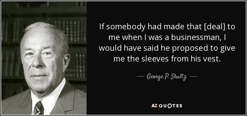 If somebody had made that [deal] to me when I was a businessman, I would have said he proposed to give me the sleeves from his vest. - George P. Shultz