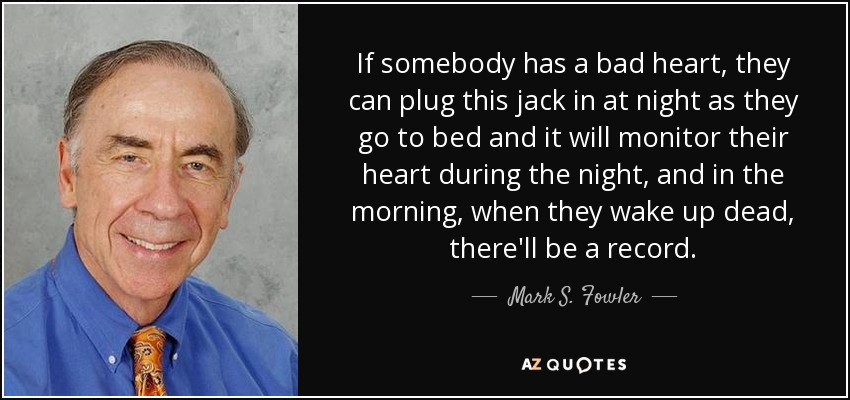 If somebody has a bad heart, they can plug this jack in at night as they go to bed and it will monitor their heart during the night, and in the morning, when they wake up dead, there'll be a record. - Mark S. Fowler