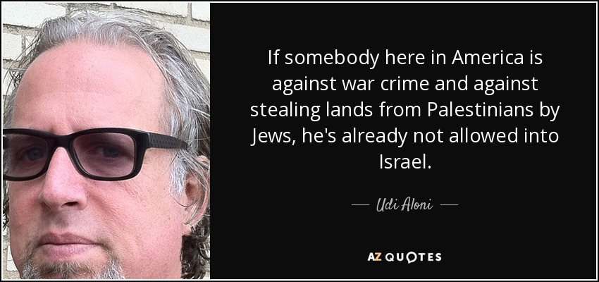 If somebody here in America is against war crime and against stealing lands from Palestinians by Jews, he's already not allowed into Israel. - Udi Aloni