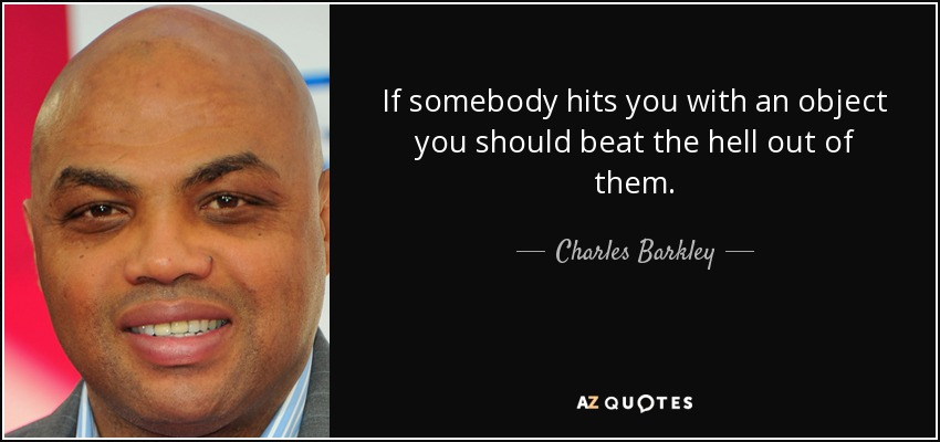 If somebody hits you with an object you should beat the hell out of them. - Charles Barkley