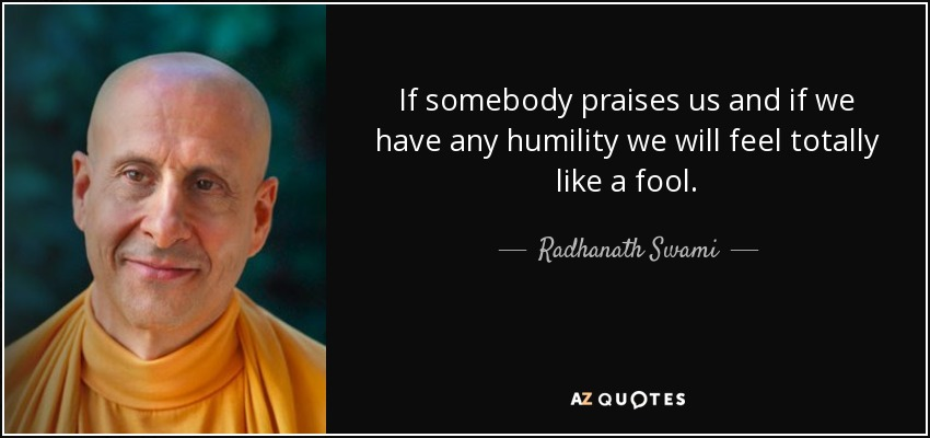 If somebody praises us and if we have any humility we will feel totally like a fool. - Radhanath Swami