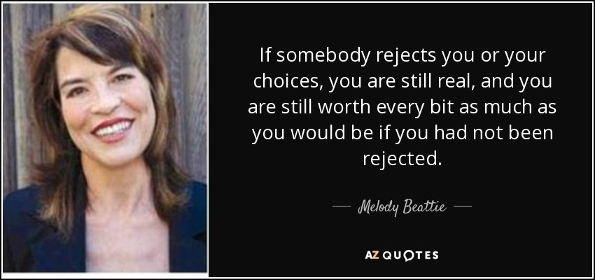 If somebody rejects you or your choices, you are still real, and you are still worth every bit as much as you would be if you had not been rejected. - Melody Beattie