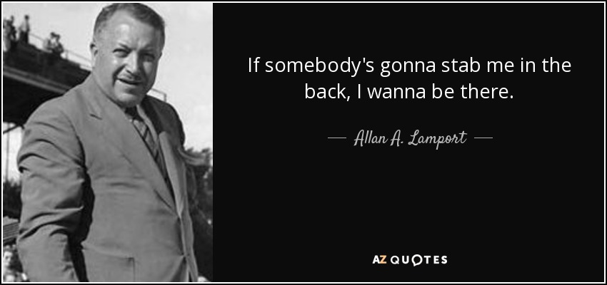 If somebody's gonna stab me in the back, I wanna be there. - Allan A. Lamport