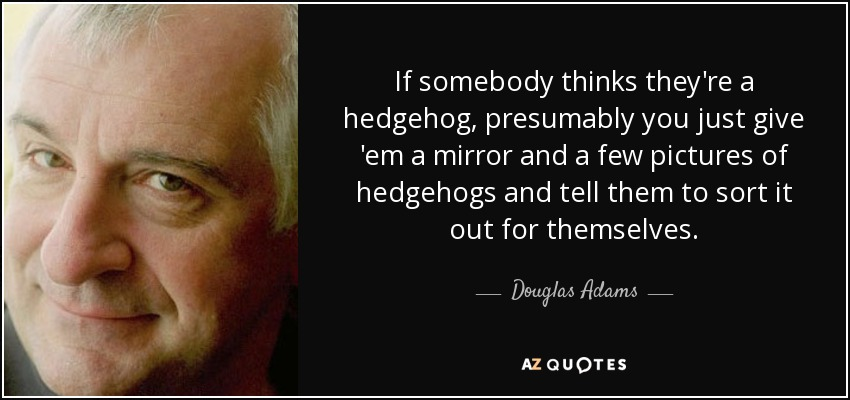 If somebody thinks they're a hedgehog, presumably you just give 'em a mirror and a few pictures of hedgehogs and tell them to sort it out for themselves. - Douglas Adams