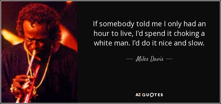 If somebody told me I only had an hour to live, I'd spend it choking a white man. I'd do it nice and slow. - Miles Davis