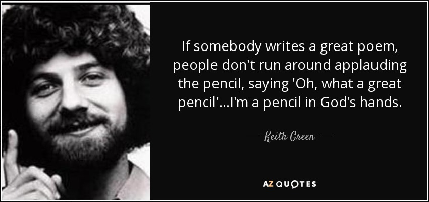 If somebody writes a great poem, people don't run around applauding the pencil, saying 'Oh, what a great pencil'...I'm a pencil in God's hands. - Keith Green