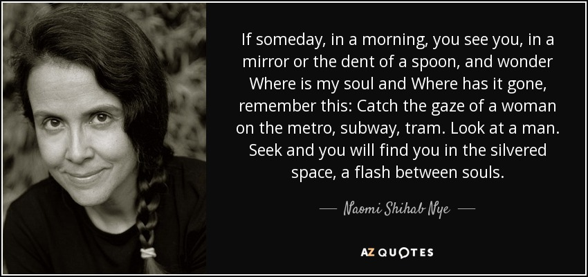 If someday, in a morning, you see you, in a mirror or the dent of a spoon, and wonder Where is my soul and Where has it gone, remember this: Catch the gaze of a woman on the metro, subway, tram. Look at a man. Seek and you will find you in the silvered space, a flash between souls. - Naomi Shihab Nye