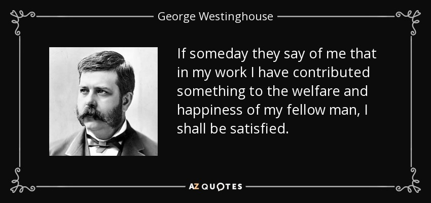 If someday they say of me that in my work I have contributed something to the welfare and happiness of my fellow man, I shall be satisfied. - George Westinghouse