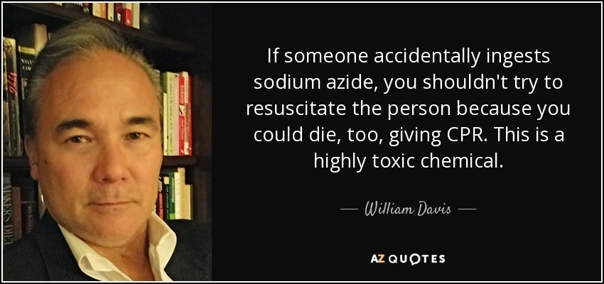 If someone accidentally ingests sodium azide, you shouldn't try to resuscitate the person because you could die, too, giving CPR. This is a highly toxic chemical. - William Davis