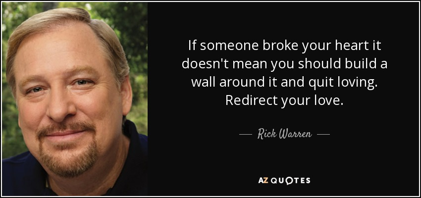 If someone broke your heart it doesn't mean you should build a wall around it and quit loving. Redirect your love. - Rick Warren