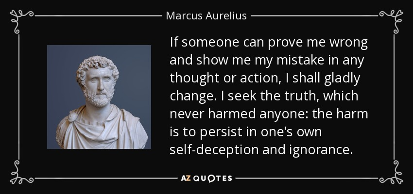 If someone can prove me wrong and show me my mistake in any thought or action, I shall gladly change. I seek the truth, which never harmed anyone: the harm is to persist in one's own self-deception and ignorance. - Marcus Aurelius