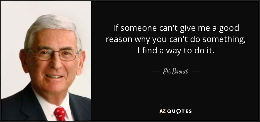If someone can't give me a good reason why you can't do something, I find a way to do it. - Eli Broad