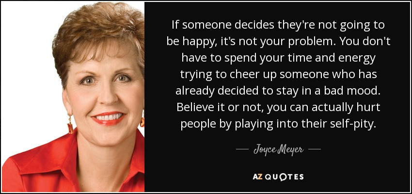 If someone decides they're not going to be happy, it's not your problem. You don't have to spend your time and energy trying to cheer up someone who has already decided to stay in a bad mood. Believe it or not, you can actually hurt people by playing into their self-pity. - Joyce Meyer