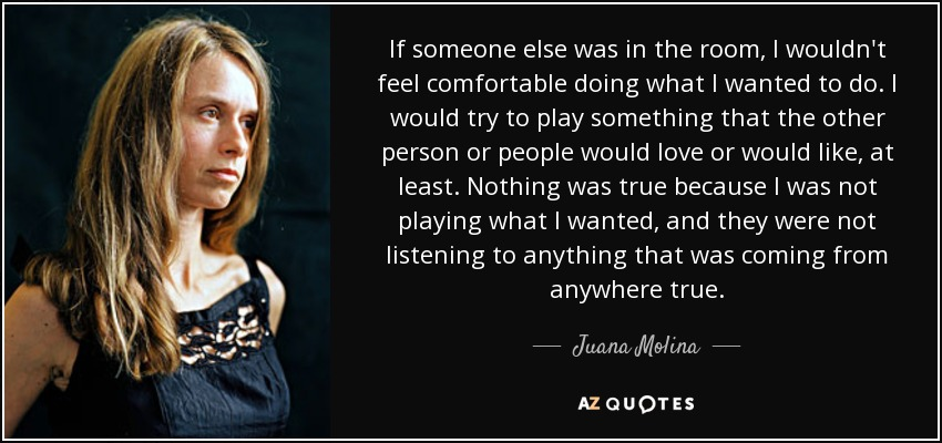 If someone else was in the room, I wouldn't feel comfortable doing what I wanted to do. I would try to play something that the other person or people would love or would like, at least. Nothing was true because I was not playing what I wanted, and they were not listening to anything that was coming from anywhere true. - Juana Molina