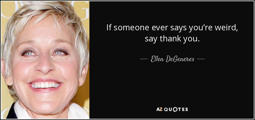 If someone ever says you're weird, say thank you. - Ellen DeGeneres