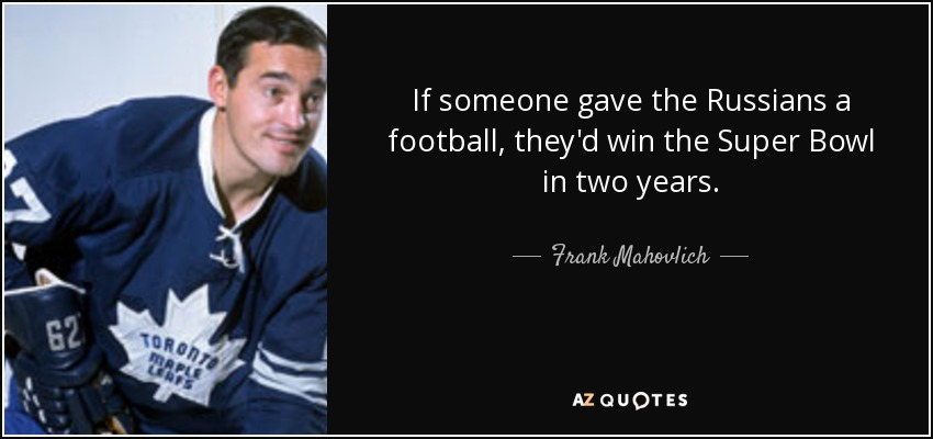 If someone gave the Russians a football, they'd win the Super Bowl in two years. - Frank Mahovlich