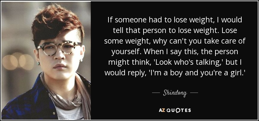 If someone had to lose weight, I would tell that person to lose weight. Lose some weight, why can't you take care of yourself. When I say this, the person might think, 'Look who's talking,' but I would reply, 'I'm a boy and you're a girl.' - Shindong