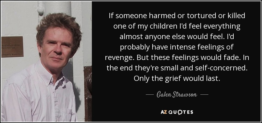 If someone harmed or tortured or killed one of my children I'd feel everything almost anyone else would feel. I'd probably have intense feelings of revenge. But these feelings would fade. In the end they're small and self-concerned. Only the grief would last. - Galen Strawson