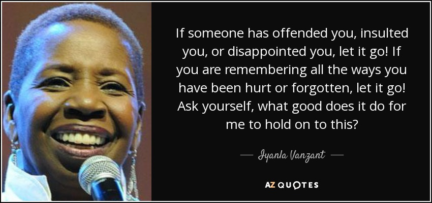 If someone has offended you, insulted you, or disappointed you, let it go! If you are remembering all the ways you have been hurt or forgotten, let it go! Ask yourself, what good does it do for me to hold on to this? - Iyanla Vanzant
