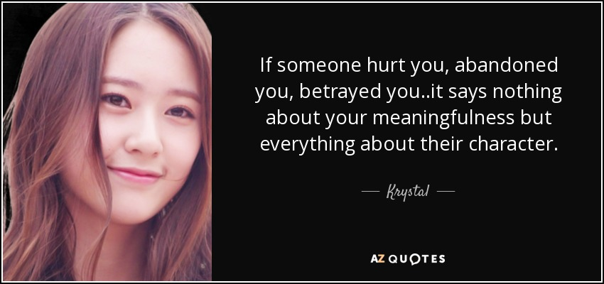 If someone hurt you, abandoned you, betrayed you..it says nothing about your meaningfulness but everything about their character. - Krystal