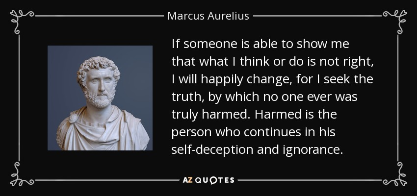 If someone is able to show me that what I think or do is not right, I will happily change, for I seek the truth, by which no one ever was truly harmed. Harmed is the person who continues in his self-deception and ignorance. - Marcus Aurelius