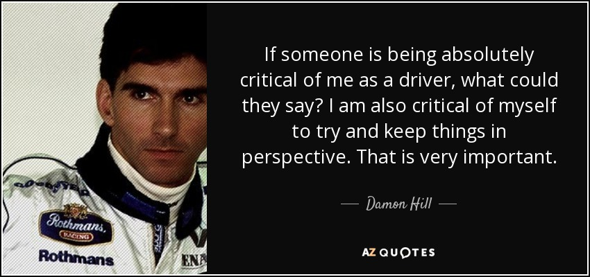 If someone is being absolutely critical of me as a driver, what could they say? I am also critical of myself to try and keep things in perspective. That is very important. - Damon Hill
