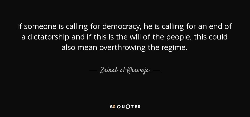 If someone is calling for democracy, he is calling for an end of a dictatorship and if this is the will of the people, this could also mean overthrowing the regime. - Zainab al-Khawaja