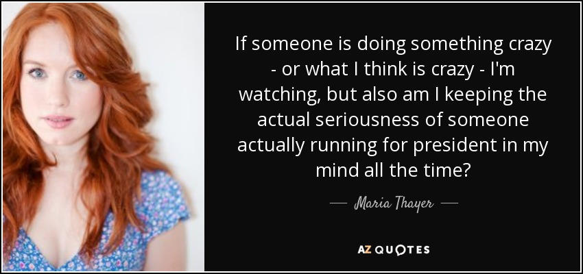 If someone is doing something crazy - or what I think is crazy - I'm watching, but also am I keeping the actual seriousness of someone actually running for president in my mind all the time? - Maria Thayer