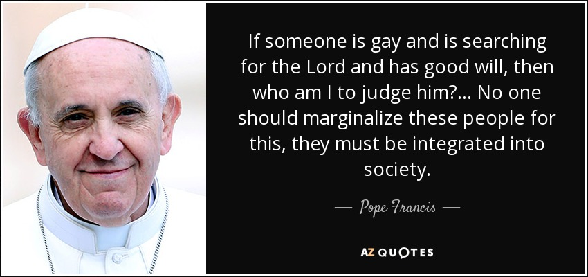 If someone is gay and is searching for the Lord and has good will, then who am I to judge him?... No one should marginalize these people for this, they must be integrated into society. - Pope Francis