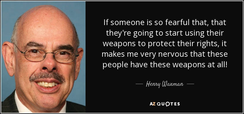 If someone is so fearful that, that they're going to start using their weapons to protect their rights, it makes me very nervous that these people have these weapons at all! - Henry Waxman
