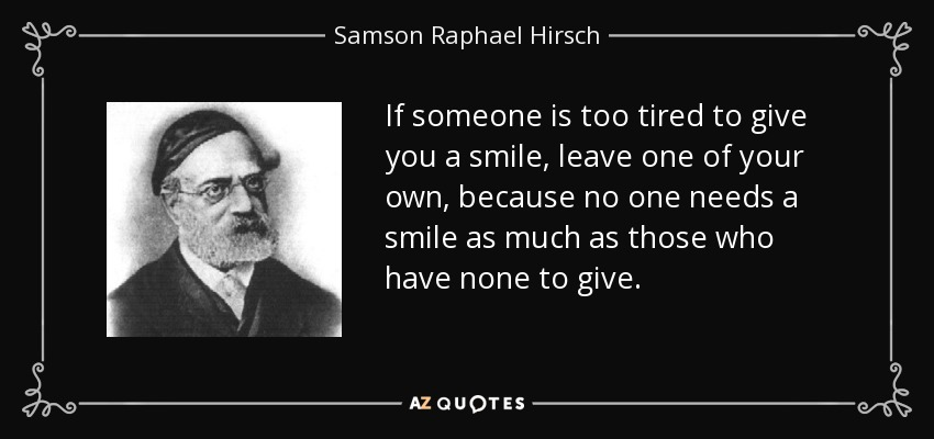 If someone is too tired to give you a smile, leave one of your own, because no one needs a smile as much as those who have none to give. - Samson Raphael Hirsch