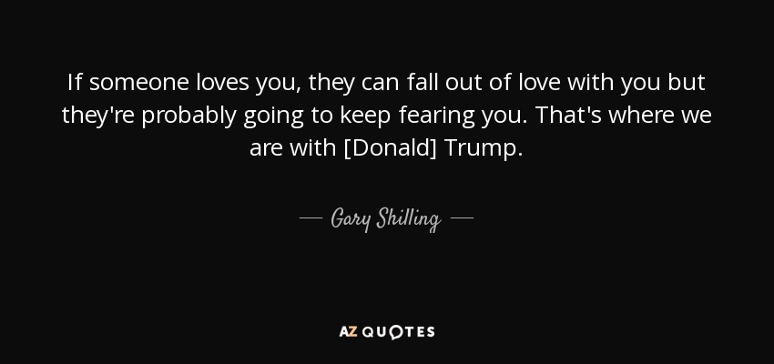 If someone loves you, they can fall out of love with you but they're probably going to keep fearing you. That's where we are with [Donald] Trump. - Gary Shilling