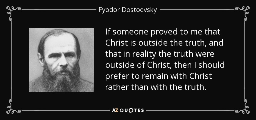 If someone proved to me that Christ is outside the truth, and that in reality the truth were outside of Christ, then I should prefer to remain with Christ rather than with the truth. - Fyodor Dostoevsky