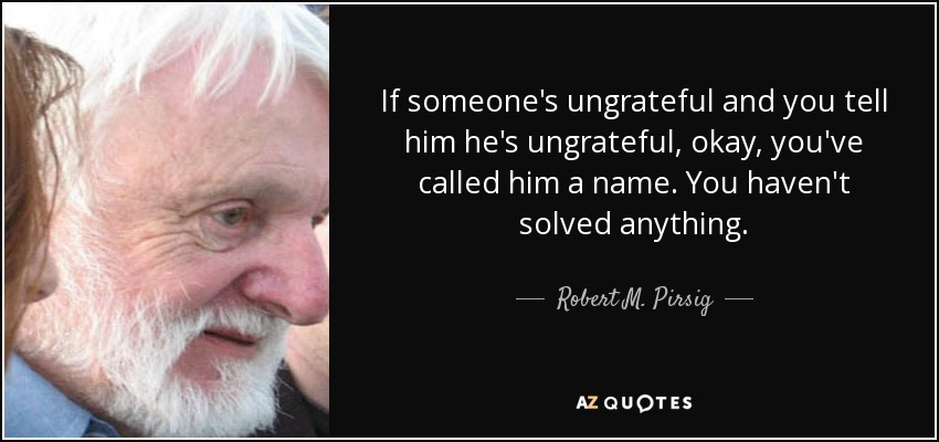 If someone's ungrateful and you tell him he's ungrateful, okay, you've called him a name. You haven't solved anything. - Robert M. Pirsig