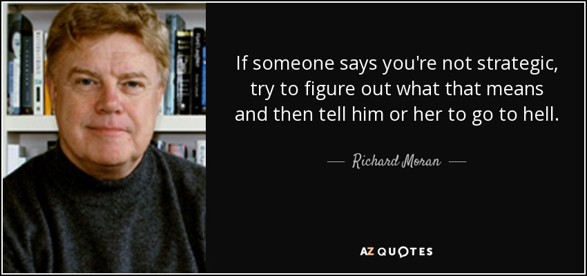 If someone says you're not strategic, try to figure out what that means and then tell him or her to go to hell. - Richard Moran