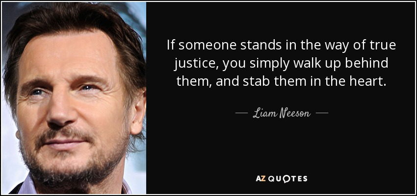 If someone stands in the way of true justice, you simply walk up behind them, and stab them in the heart. - Liam Neeson