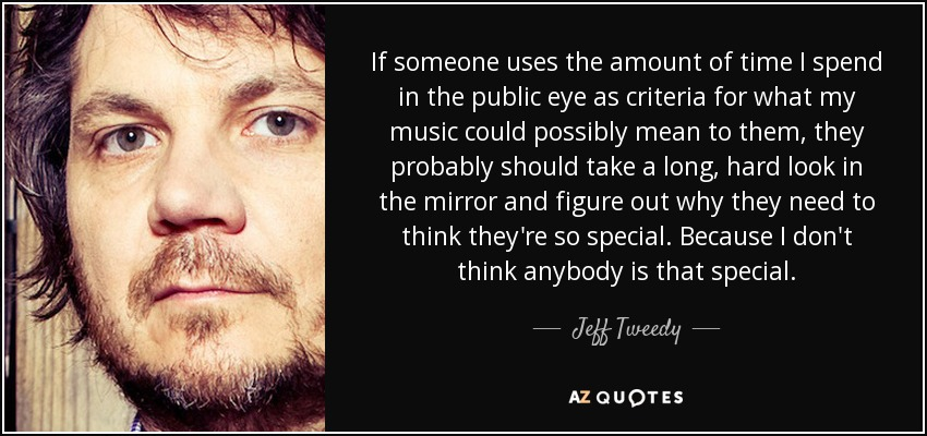 If someone uses the amount of time I spend in the public eye as criteria for what my music could possibly mean to them, they probably should take a long, hard look in the mirror and figure out why they need to think they're so special. Because I don't think anybody is that special. - Jeff Tweedy