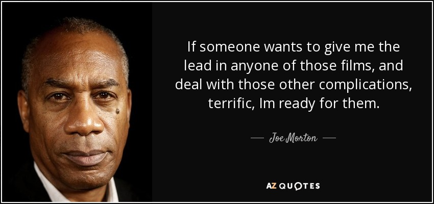 If someone wants to give me the lead in anyone of those films, and deal with those other complications, terrific, Im ready for them. - Joe Morton